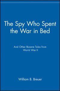 Spy Who Spent the War in Bed, William B. Breuer