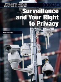 Spying, Surveillance, and Privacy in the 21st Century: Surveillance and Your Right to Privacy, Cathleen Small