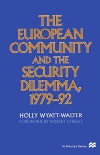 St Antony's Series: European Community and the Security Dilemma, 1979-92, Holly Wyatt-Walter