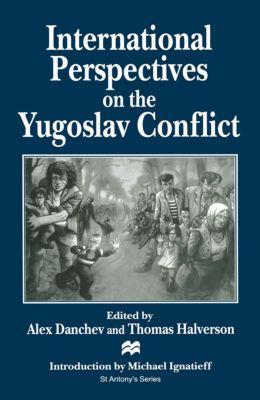 St Antony's Series: International Perspectives on the Yugoslav Conflict, Alex Danchev, Thomas Halverson