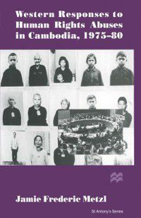 St Antony's Series: Western Responses to Human Rights Abuses in Cambodia, 1975-80, Jamie Frederic Metzl