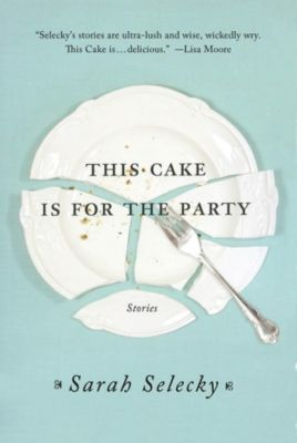 St. Martin's Griffin: This Cake Is for the Party, Sarah Selecky