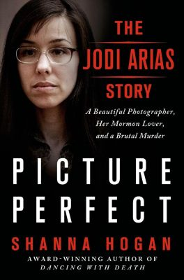 St. Martin's Press: Picture Perfect: The Jodi Arias Story, Shanna Hogan