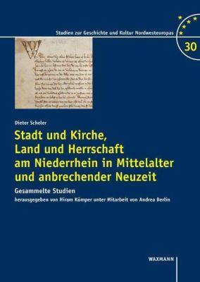 Stadt und Kirche, Land und Herrschaft am Niederrhein in Mittelalter und anbrechender Neuzeit - Dieter Scheler |