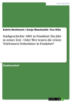 Stadtgeschichte 1881 in Frankfurt: Ein Jahr in seiner Zeit - Oder: Wer waren die ersten Telefonnetz-Teilnehmer in Frankfurt?, Sonja Waschulzik, Katrin Reichwein, Eva Klös