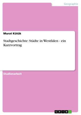 Stadtgeschichte: Städte in Westfalen - ein Kurzvortrag, Murat Kütük