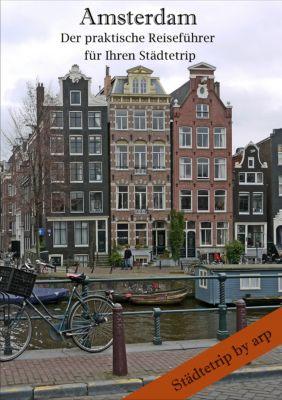 Städtetrip by arp: Amsterdam - Der praktische Reiseführer für Ihren Städtetrip, Angeline Bauer
