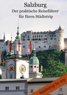 Städtetrip by arp: Salzburg – Der praktische Reiseführer für Ihren Städtetrip, Angeline Bauer