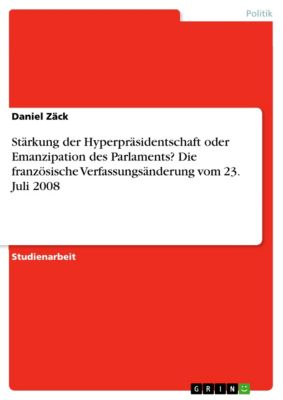 Stärkung der Hyperpräsidentschaft oder Emanzipation des Parlaments? Die französische Verfassungsänderung vom 23. Juli 2008, Daniel Zäck