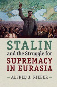 Stalin and the Struggle for Supremacy in Eurasia, Alfred J. Rieber
