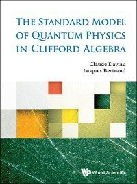 Standard Model Of Quantum Physics In Clifford Algebra, The, Jacques Bertrand, Claude Daviau