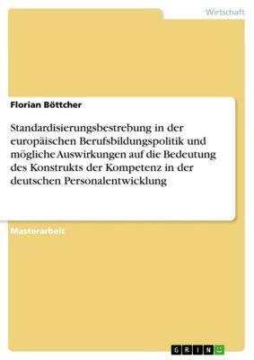 Standardisierungsbestrebung in der europäischen Berufsbildungspolitik und mögliche  Auswirkungen auf die Bedeutung des Konstrukts der Kompetenz in der deutschen  Personalentwicklung, Florian Böttcher