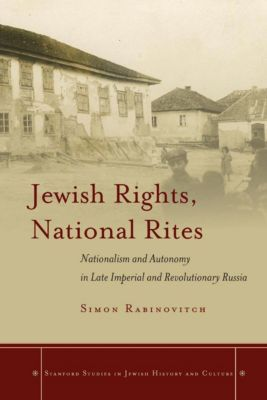 Stanford Studies in Jewish History and Culture: Jewish Rights, National Rites, Simon Rabinovitch