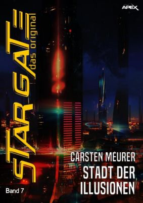 STAR GATE -  DAS ORIGINAL, Band 7: STADT DER ILLUSIONEN, Carsten Meurer