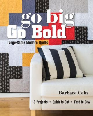 Stash Books: Go Big, Go Bold-Large-Scale Modern Quilts, Barbara Cain