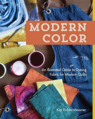 Stash Books: Modern Color-An Illustrated Guide to Dyeing Fabric for Modern Quilts, Kim Eichler-Messmer