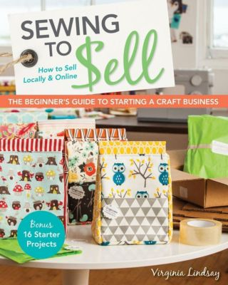 Stash Books: Sewing to Sell-The Beginner's Guide to Starting a Craft Business, Virginia Lindsay