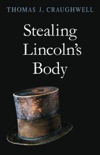 Stealing Lincoln's Body, Thomas J. Craughwell