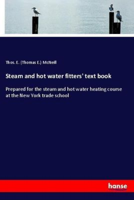 Steam and hot water fitters' text book, Thomas E. McNeill