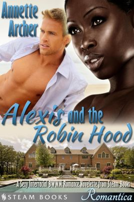 Steam Books ROMANTICA: Alexis and the Robin Hood - A Sexy Interracial BWWM Romance Novelette from Steam Books, Steam Books, Annette Archer