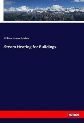 Steam Heating for Buildings, William J. Baldwin