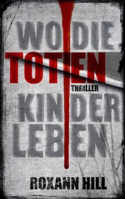 Steinbach und Wagner: Wo die toten Kinder leben: Thriller, Roxann Hill