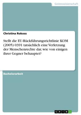 Stellt die EU-Rückführungsrichtlinie KOM (2005) 0391 tatsächlich eine Verletzung der Menschenrechte dar, wie von einigen ihrer Gegner behauptet?, Christina Rokoss
