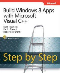 Step by Step Developer: Build Windows 8 Apps with Microsoft Visual C++ Step by Step, Paolo Pialorsi, Roberto Brunetti, Luca Regnicoli