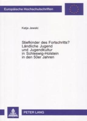 Stiefkinder des Fortschritts?. Ländliche Jugend und Jugendkultur in Schleswig-Holstein in den 50er Jahren, Katja Jewski