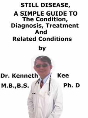 Still Disease, A Simple Guide To The Condition, Diagnosis, Treatment And Related Conditions, Kenneth Kee