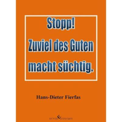 Stopp! Zuviel des Guten macht süchtig. - Hans-Dieter Fierfas  