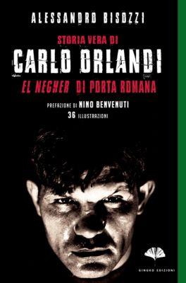 """Storia vera di Carlo Orlandi. """"El Negher"""" di Porta Romana, Alessandro Bisozzi"""