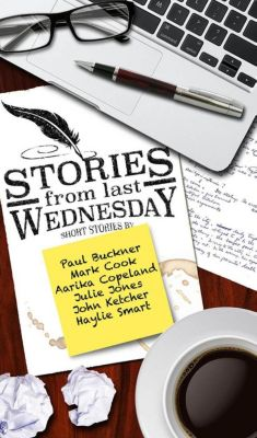 Stories From Last Wednesday, Mark Cook, Julie Jones, Paul G Buckner, Aarika Copeland, Haylie Smart, John D, Jr Ketcher