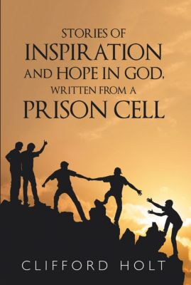 Stories of Inspiration and Hope in God, Written from a Prison Cell, Clifford Holt