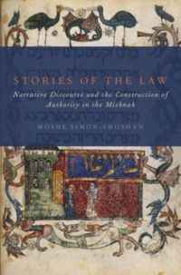Stories of the Law: Narrative Discourse and the Construction of Authority in the Mishnah, Moshe Simon-Shoshan