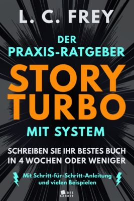Story Turbo: Der Praxis-Ratgeber mit System: Schreiben Sie Ihr bestes Buch in 4 Wochen oder weniger!, L.C. Frey