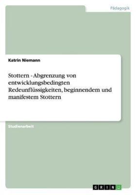 Stottern - Abgrenzung von entwicklungsbedingten Redeunflüssigkeiten, beginnendem und manifestem Stottern, Katrin Niemann