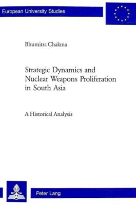 Strategic Dynamics and Nuclear Weapons Proliferation in South Asia, Bhumitra Chakma