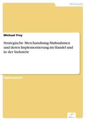 Strategische Merchandising-Maßnahmen und deren Implementierung im Handel und in der Industrie, Michael Frey