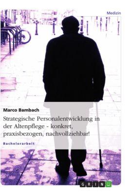 Strategische Personalentwicklung in der Altenpflege. Konkret, praxisbezogen, nachvollziehbar!, Marco Bambach
