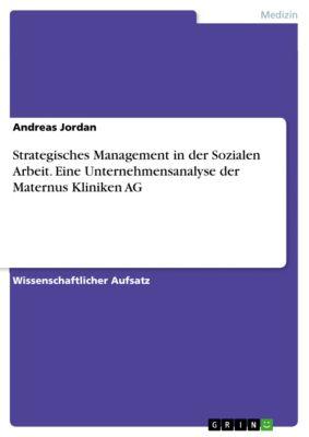 Strategisches Management in der Sozialen Arbeit. Eine Unternehmensanalyse der Maternus Kliniken AG, Andreas Jordan