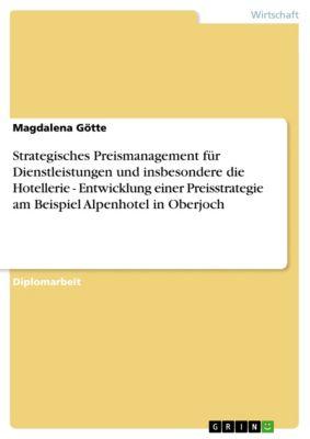 Strategisches Preismanagement für Dienstleistungen und insbesondere die Hotellerie - Entwicklung einer Preisstrategie am Beispiel Alpenhotel in Oberjoch, Magdalena Götte