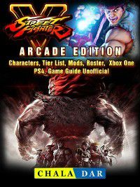 Street Fighter 5, Arcade Edition, Characters, Tier List, Mods, Roster, Xbox One, PS4, Game Guide Unofficial, Chala Dar
