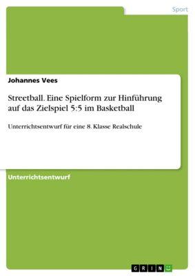 Streetball. Eine Spielform zur Hinführung auf das Zielspiel 5:5 im Basketball, Johannes Vees