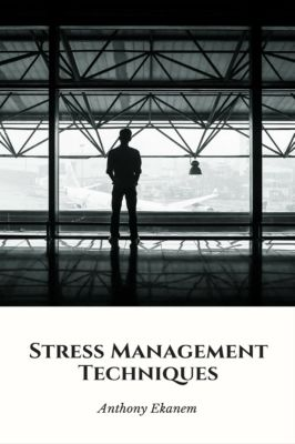 Stress Management Techniques, Anthony Ekanem