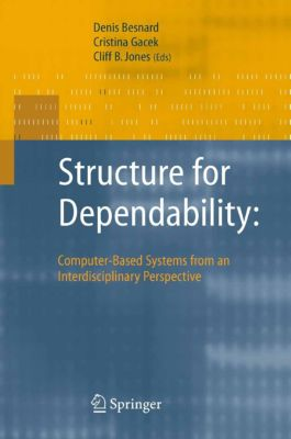 Structure for Dependability: Computer-Based Systems from an Interdisciplinary Perspective, Cliff Jones, Denis Besnard, Cristina Gacek