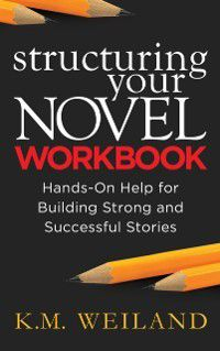 Structuring Your Novel Workbook: Hands-On Help for Building Strong and Successful Stories, K.M. Weiland