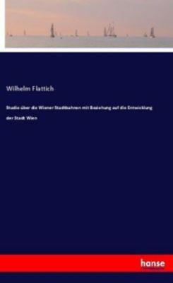 Studie über die Wiener Stadtbahnen mit Beziehung auf die Entwicklung der Stadt Wien - Wilhelm Flattich pdf epub