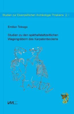 Studien zu den späthallstattzeitlichen Wagengräbern des Karpatenbeckens, Emilian Teleaga