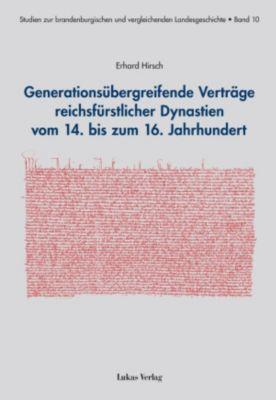 Studien zur brandenburgischen und vergleichenden Landesgeschichte: Generationsübergreifende Verträge reichsfürstlicher Dynastien vom 14. bis zum 16. Jahrhundert, Erhard Hirsch